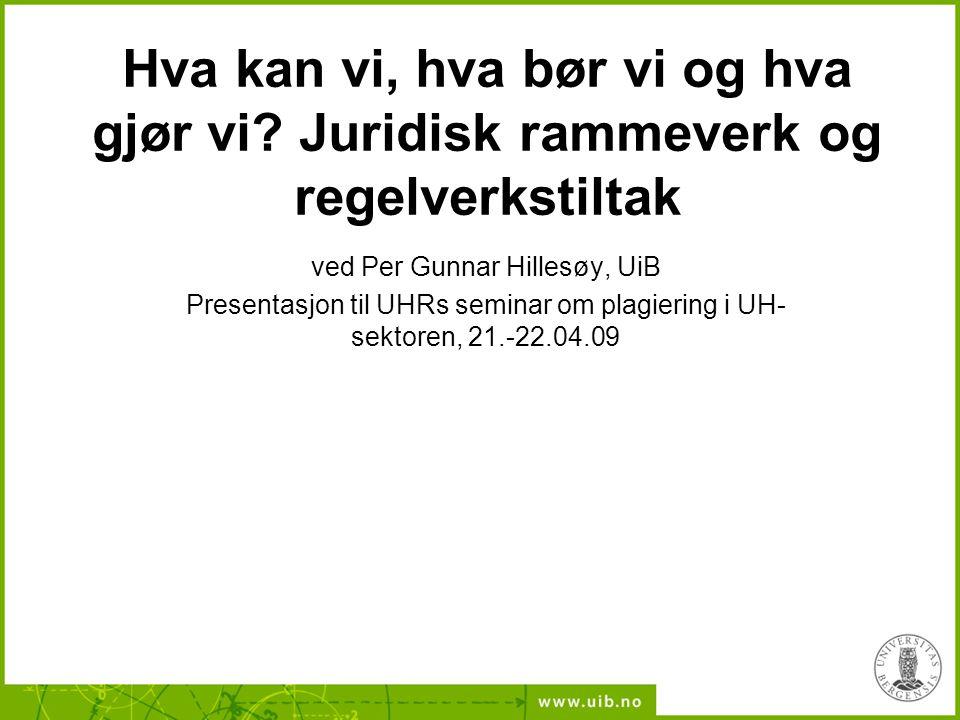 Hva kan vi, hva bør vi og hva gjør vi? Juridisk rammeverk og regelverkstiltak ved Per Gunnar Hillesøy, UiB Presentasjon til UHRs seminar om plagiering