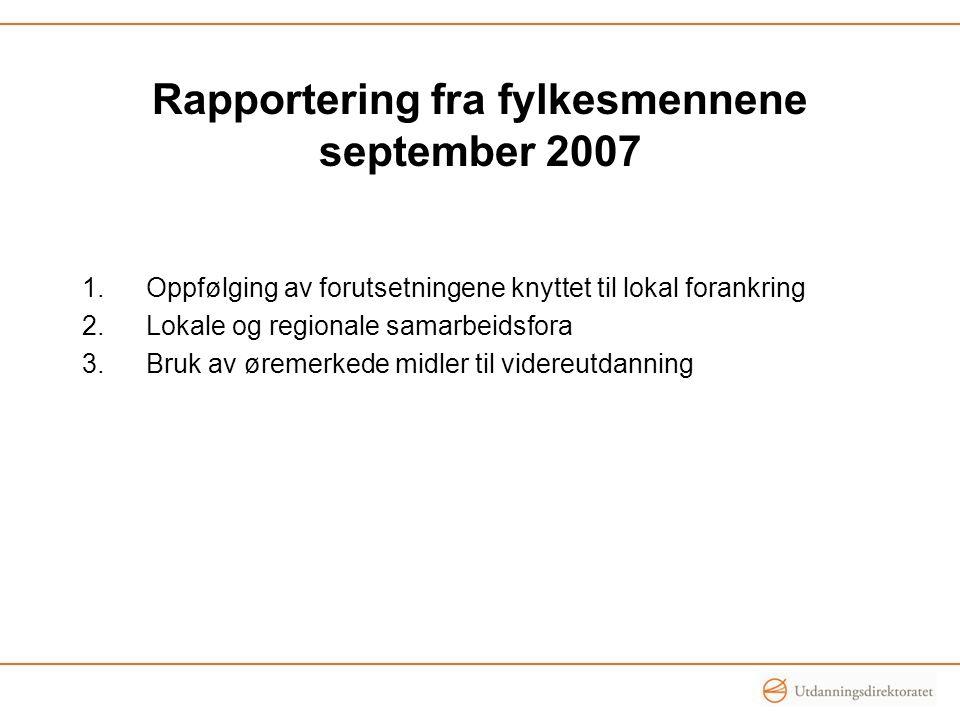 Rapportering fra fylkesmennene september 2007 1.Oppfølging av forutsetningene knyttet til lokal forankring 2.Lokale og regionale samarbeidsfora 3.Bruk av øremerkede midler til videreutdanning