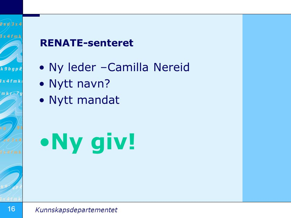 16 Kunnskapsdepartementet RENATE-senteret Ny leder –Camilla Nereid Nytt navn? Nytt mandat Ny giv!