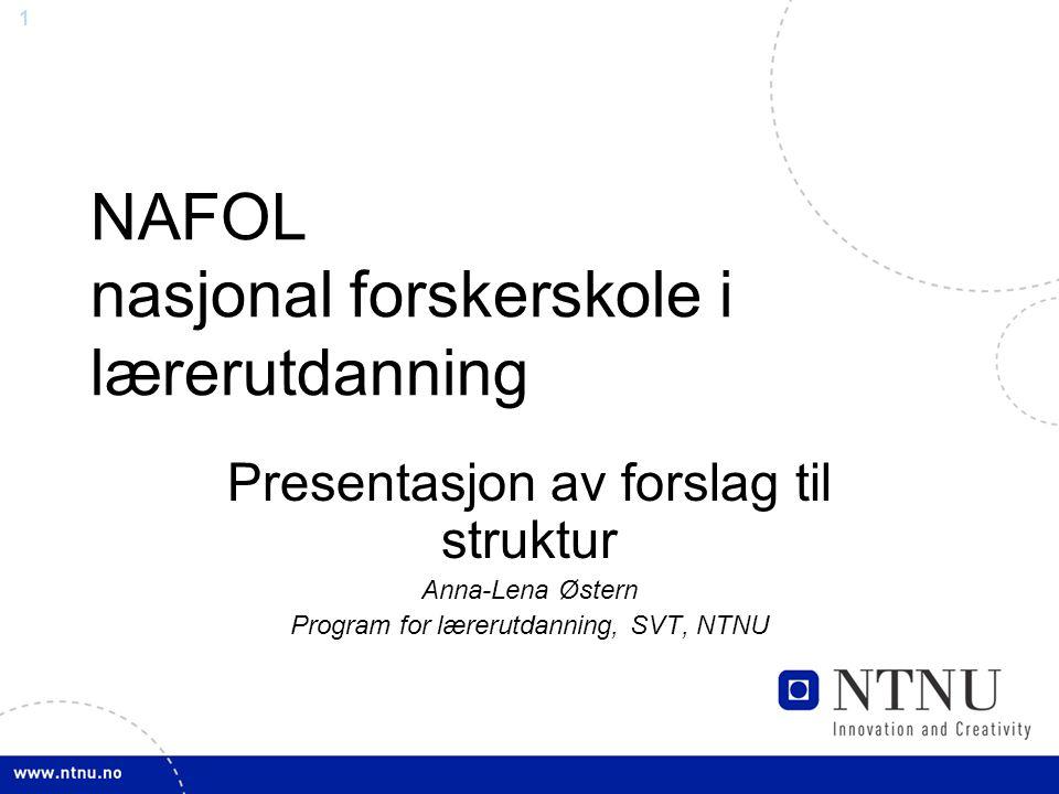 1 NAFOL nasjonal forskerskole i lærerutdanning Presentasjon av forslag til struktur Anna-Lena Østern Program for lærerutdanning, SVT, NTNU