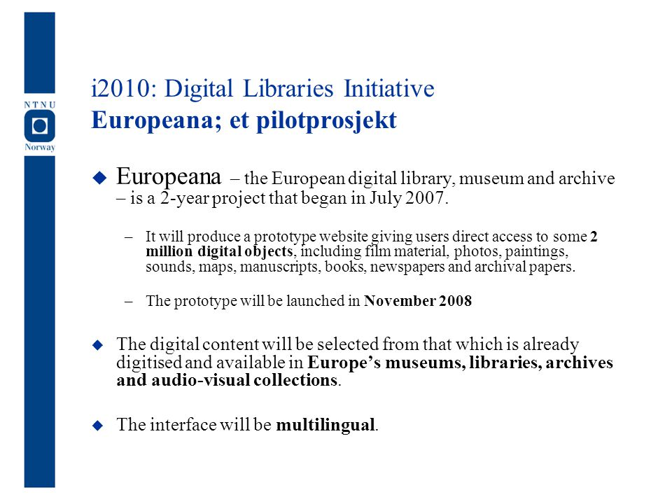 i2010: Digital Libraries Initiative Europeana; et pilotprosjekt  Europeana – the European digital library, museum and archive – is a 2-year project t