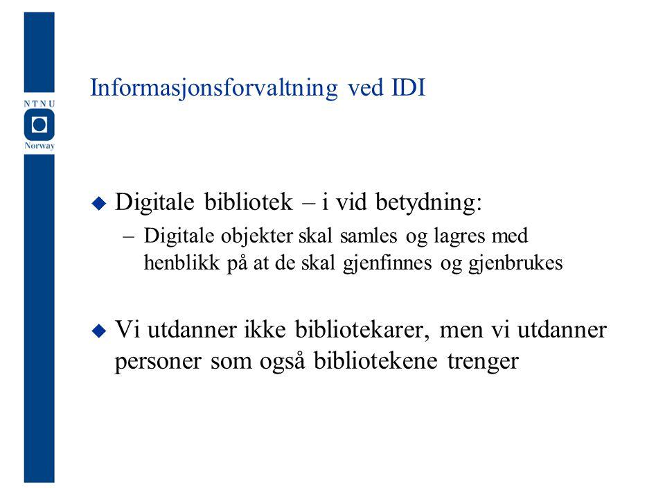 Informasjonsforvaltning ved IDI  Digitale bibliotek – i vid betydning: –Digitale objekter skal samles og lagres med henblikk på at de skal gjenfinnes og gjenbrukes  Vi utdanner ikke bibliotekarer, men vi utdanner personer som også bibliotekene trenger
