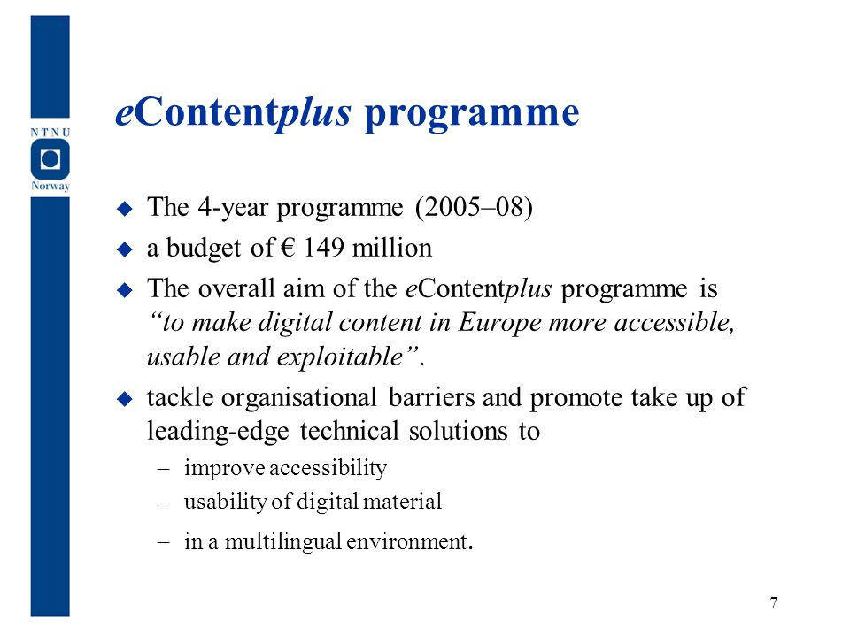 "eContentplus programme  The 4-year programme (2005–08)  a budget of € 149 million  The overall aim of the eContentplus programme is ""to make digita"
