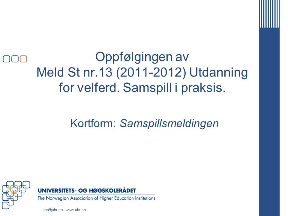 uhr@uhr.no www.uhr.no Oppfølgingen av Meld St nr.13 (2011-2012) Utdanning for velferd. Samspill i praksis. Kortform: Samspillsmeldingen
