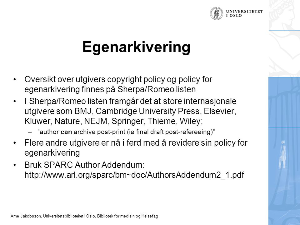 Arne Jakobsson, Universitetsbiblioteket i Oslo, Bibliotek for medisin og Helsefag Egenarkivering Oversikt over utgivers copyright policy og policy for egenarkivering finnes på Sherpa/Romeo listen I Sherpa/Romeo listen framgår det at store internasjonale utgivere som BMJ, Cambridge University Press, Elsevier, Kluwer, Nature, NEJM, Springer, Thieme, Wiley; – author can archive post-print (ie final draft post-refereeing) Flere andre utgivere er nå i ferd med å revidere sin policy for egenarkivering Bruk SPARC Author Addendum: http://www.arl.org/sparc/bm~doc/AuthorsAddendum2_1.pdf
