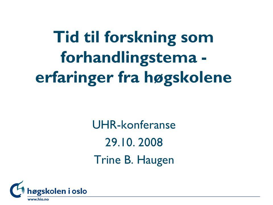 Høgskolen i Oslo Tid til forskning som forhandlingstema - erfaringer fra høgskolene UHR-konferanse 29.10. 2008 Trine B. Haugen