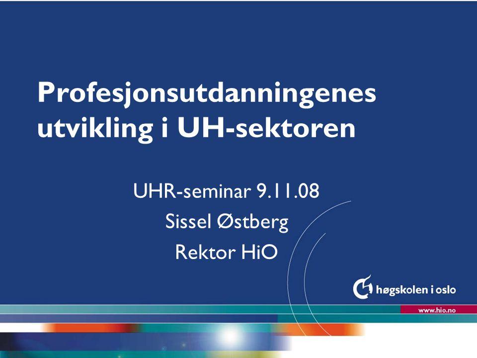 Høgskolen i Oslo Profesjonsutdanningenes utvikling i UH-sektoren UHR-seminar 9.11.08 Sissel Østberg Rektor HiO