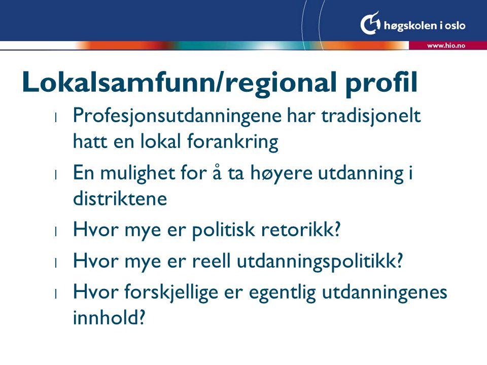 Lokalsamfunn/regional profil l Profesjonsutdanningene har tradisjonelt hatt en lokal forankring l En mulighet for å ta høyere utdanning i distriktene l Hvor mye er politisk retorikk.