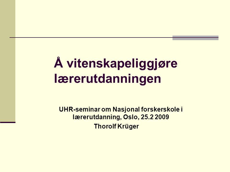 Å vitenskapeliggjøre lærerutdanningen UHR-seminar om Nasjonal forskerskole i lærerutdanning, Oslo, 25.2 2009 Thorolf Krüger