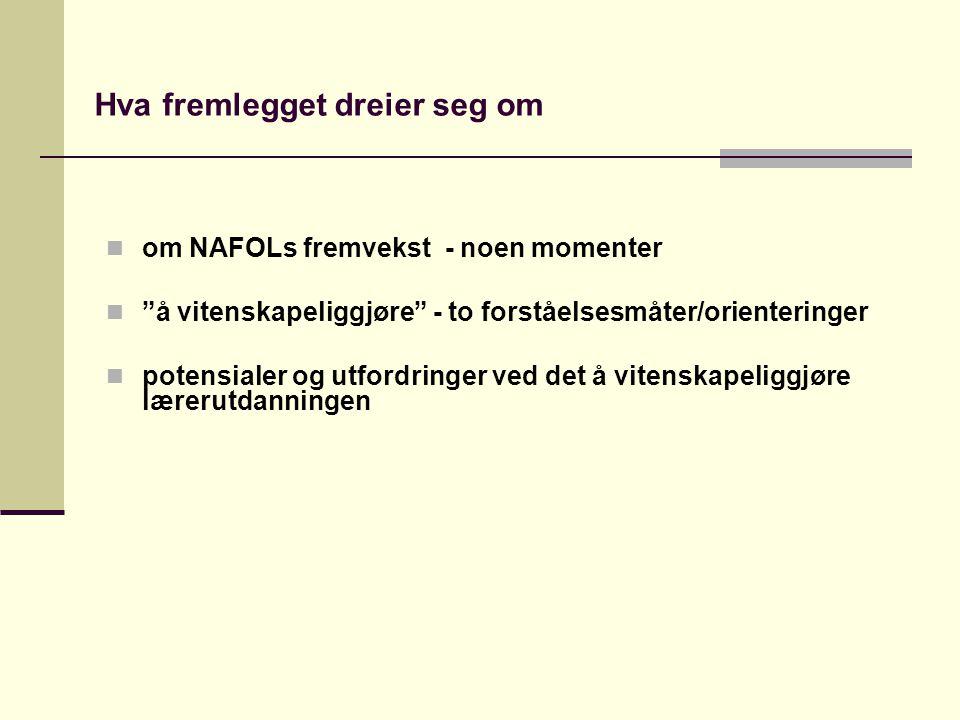 Hva fremlegget dreier seg om om NAFOLs fremvekst - noen momenter å vitenskapeliggjøre - to forståelsesmåter/orienteringer potensialer og utfordringer ved det å vitenskapeliggjøre lærerutdanningen