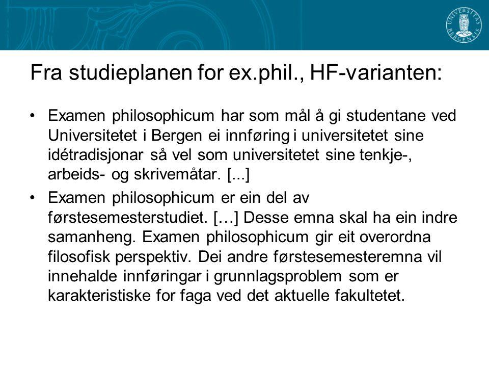 Fra studieplanen for ex.phil., HF-varianten: Examen philosophicum har som mål å gi studentane ved Universitetet i Bergen ei innføring i universitetet sine idétradisjonar så vel som universitetet sine tenkje-, arbeids- og skrivemåtar.