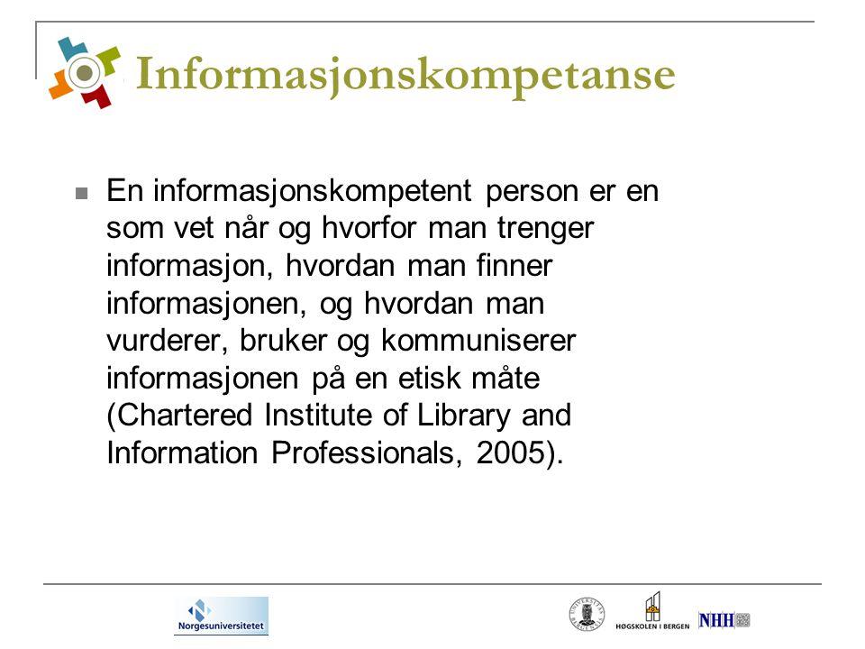 Informasjonskompetanse En informasjonskompetent person er en som vet når og hvorfor man trenger informasjon, hvordan man finner informasjonen, og hvordan man vurderer, bruker og kommuniserer informasjonen på en etisk måte (Chartered Institute of Library and Information Professionals, 2005).