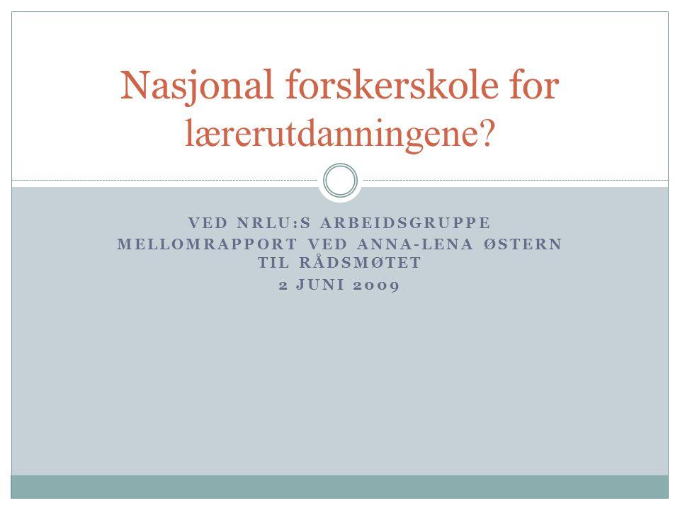 VED NRLU:S ARBEIDSGRUPPE MELLOMRAPPORT VED ANNA-LENA ØSTERN TIL RÅDSMØTET 2 JUNI 2009 Nasjonal forskerskole for lærerutdanningene