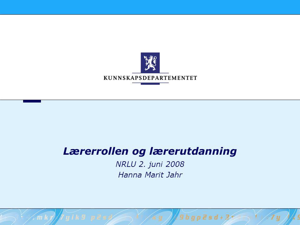 Lærerrollen og lærerutdanning NRLU 2. juni 2008 Hanna Marit Jahr