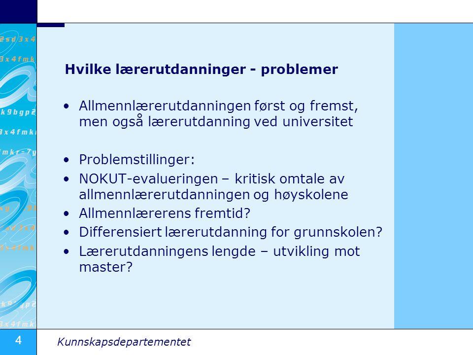 4 Kunnskapsdepartementet Hvilke lærerutdanninger - problemer Allmennlærerutdanningen først og fremst, men også lærerutdanning ved universitet Problems