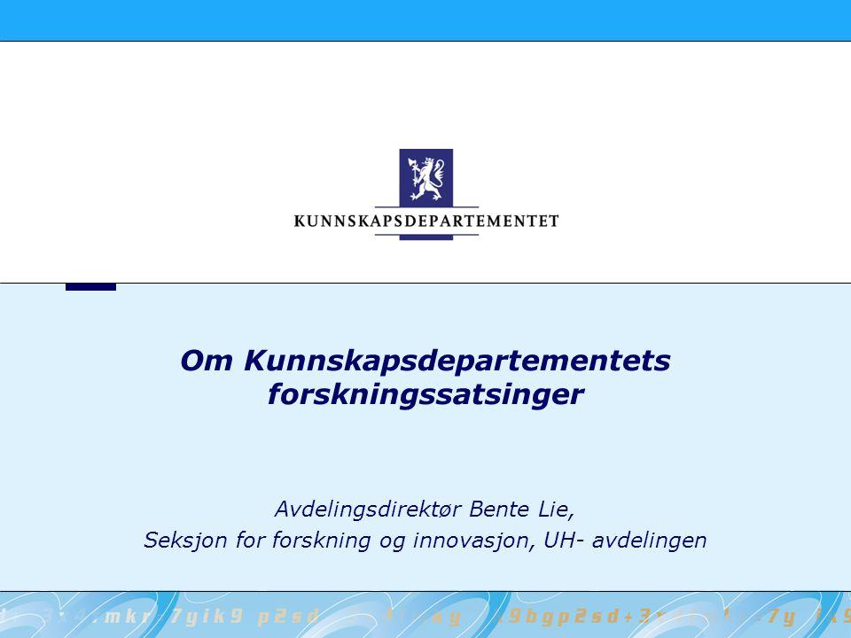 Om Kunnskapsdepartementets forskningssatsinger Avdelingsdirektør Bente Lie, Seksjon for forskning og innovasjon, UH- avdelingen