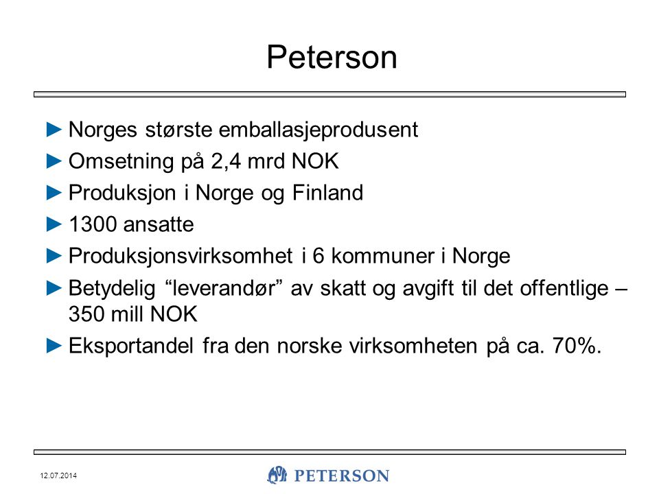 12.07.2014 Peterson ►Norges største emballasjeprodusent ►Omsetning på 2,4 mrd NOK ►Produksjon i Norge og Finland ►1300 ansatte ►Produksjonsvirksomhet