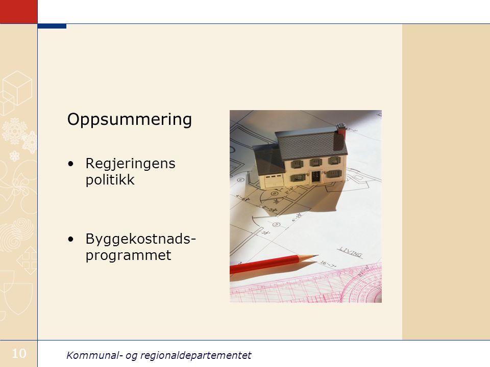 Kommunal- og regionaldepartementet 10 Oppsummering Regjeringens politikk Byggekostnads- programmet