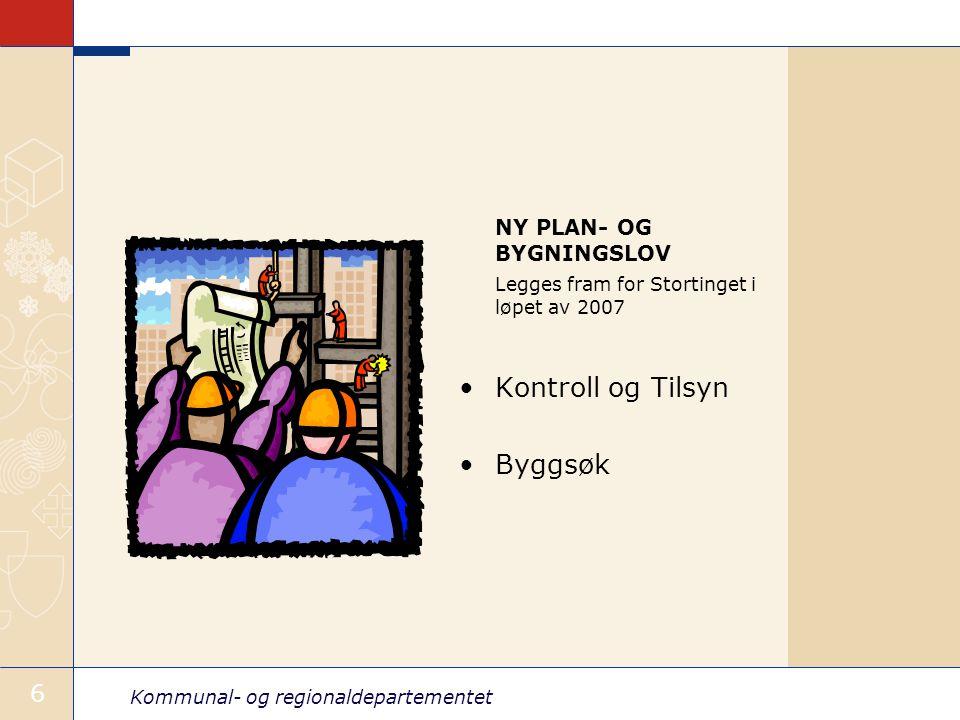 Kommunal- og regionaldepartementet 6 NY PLAN- OG BYGNINGSLOV Legges fram for Stortinget i løpet av 2007 Kontroll og Tilsyn Byggsøk