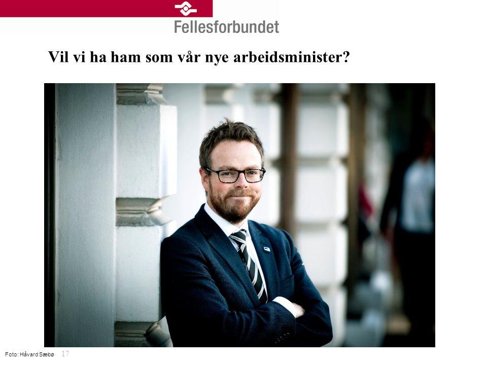 Vil vi ha ham som vår nye arbeidsminister 17 Foto: Håvard Sæbø