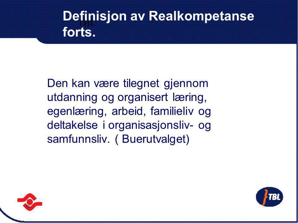 TBL Definisjon av Realkompetanse forts. Den kan være tilegnet gjennom utdanning og organisert læring, egenlæring, arbeid, familieliv og deltakelse i o