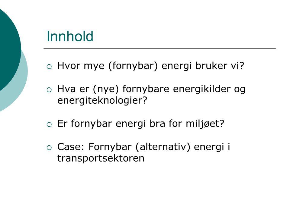 Innhold  Hvor mye (fornybar) energi bruker vi?  Hva er (nye) fornybare energikilder og energiteknologier?  Er fornybar energi bra for miljøet?  Ca