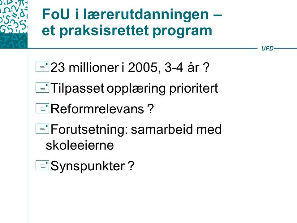 UFD FoU i lærerutdanningen – et praksisrettet program  23 millioner i 2005, 3-4 år ?  Tilpasset opplæring prioritert  Reformrelevans ?  Forutsetni
