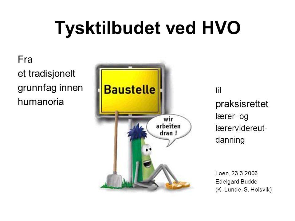 Tysktilbudet ved HVO Fra et tradisjonelt grunnfag innen humanoria til praksisrettet lærer- og lærervidereut- danning Loen, 23.3.2006 Edelgard Budde (K
