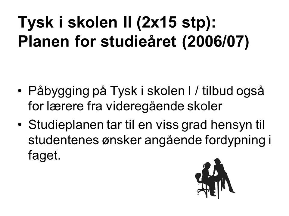 Tysk i skolen II (2x15 stp): Planen for studieåret (2006/07) Påbygging på Tysk i skolen I / tilbud også for lærere fra videregående skoler Studieplane
