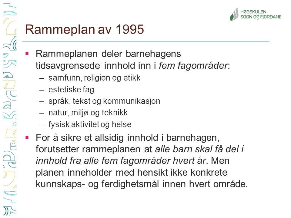 Rammeplan av 1995  Rammeplanen deler barnehagens tidsavgrensede innhold inn i fem fagområder: –samfunn, religion og etikk –estetiske fag –språk, teks