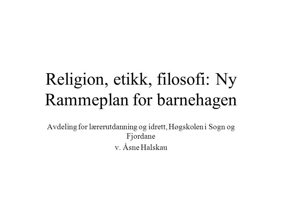 Religion, etikk, filosofi: Ny Rammeplan for barnehagen Avdeling for lærerutdanning og idrett, Høgskolen i Sogn og Fjordane v.