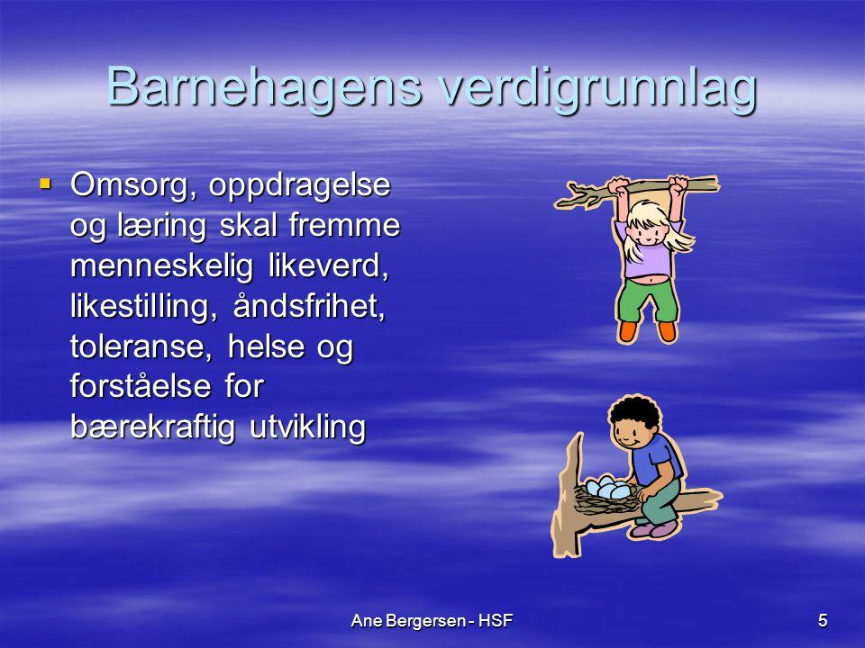 Ane Bergersen - HSF5 Barnehagens verdigrunnlag  Omsorg, oppdragelse og læring skal fremme menneskelig likeverd, likestilling, åndsfrihet, toleranse, helse og forståelse for bærekraftig utvikling