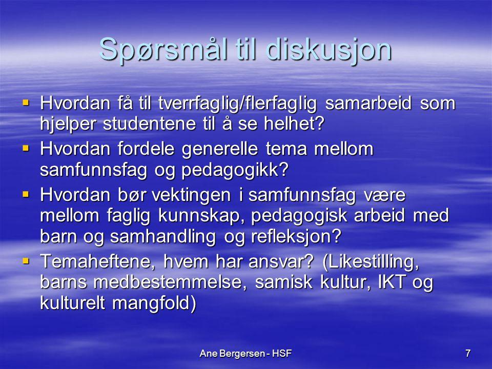 Ane Bergersen - HSF7 Spørsmål til diskusjon  Hvordan få til tverrfaglig/flerfaglig samarbeid som hjelper studentene til å se helhet?  Hvordan fordel