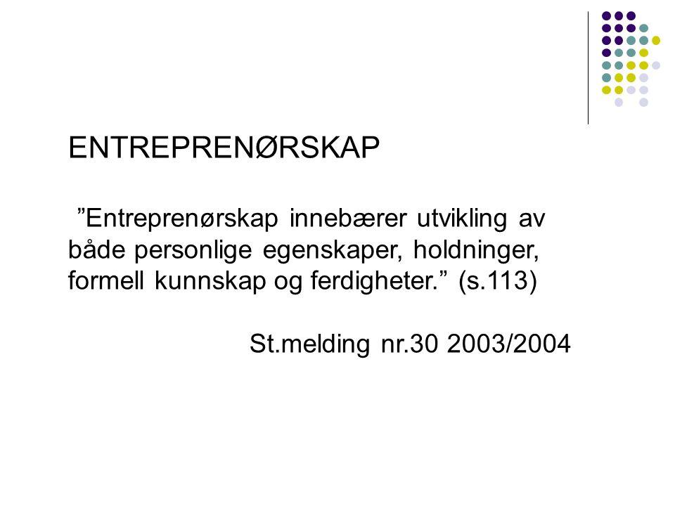 ENTREPRENØRSKAP Entreprenørskap innebærer utvikling av både personlige egenskaper, holdninger, formell kunnskap og ferdigheter. (s.113) St.melding nr.30 2003/2004