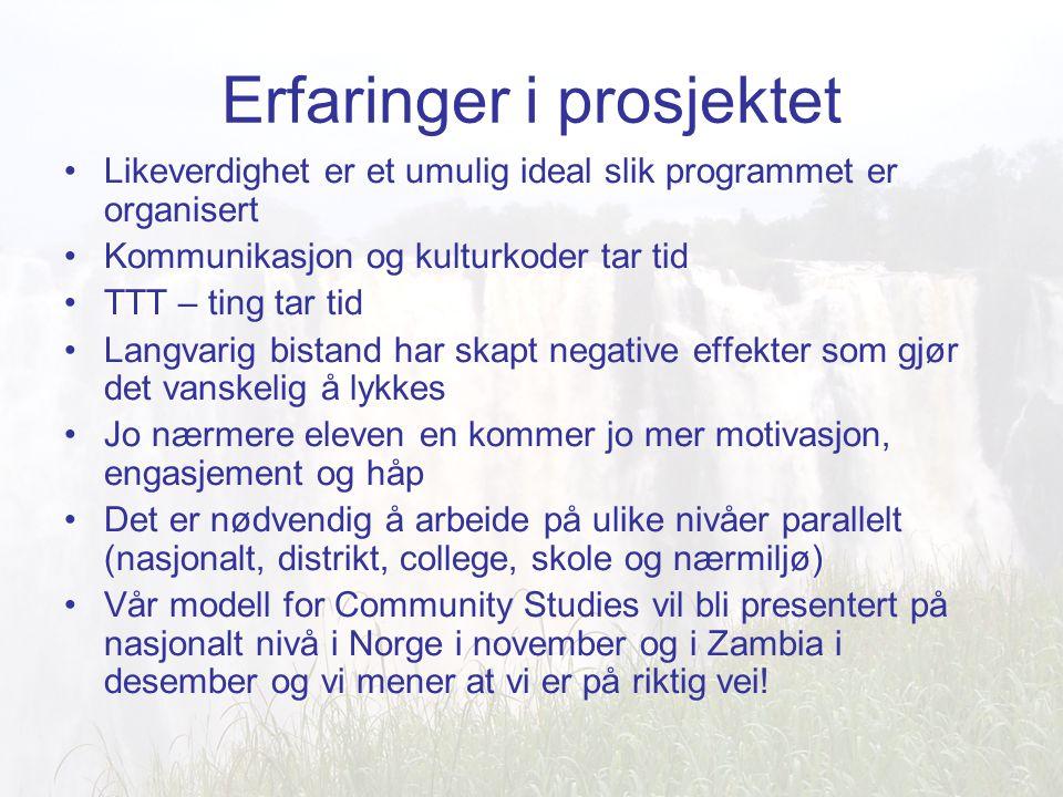 Erfaringer i prosjektet Likeverdighet er et umulig ideal slik programmet er organisert Kommunikasjon og kulturkoder tar tid TTT – ting tar tid Langvarig bistand har skapt negative effekter som gjør det vanskelig å lykkes Jo nærmere eleven en kommer jo mer motivasjon, engasjement og håp Det er nødvendig å arbeide på ulike nivåer parallelt (nasjonalt, distrikt, college, skole og nærmiljø) Vår modell for Community Studies vil bli presentert på nasjonalt nivå i Norge i november og i Zambia i desember og vi mener at vi er på riktig vei!