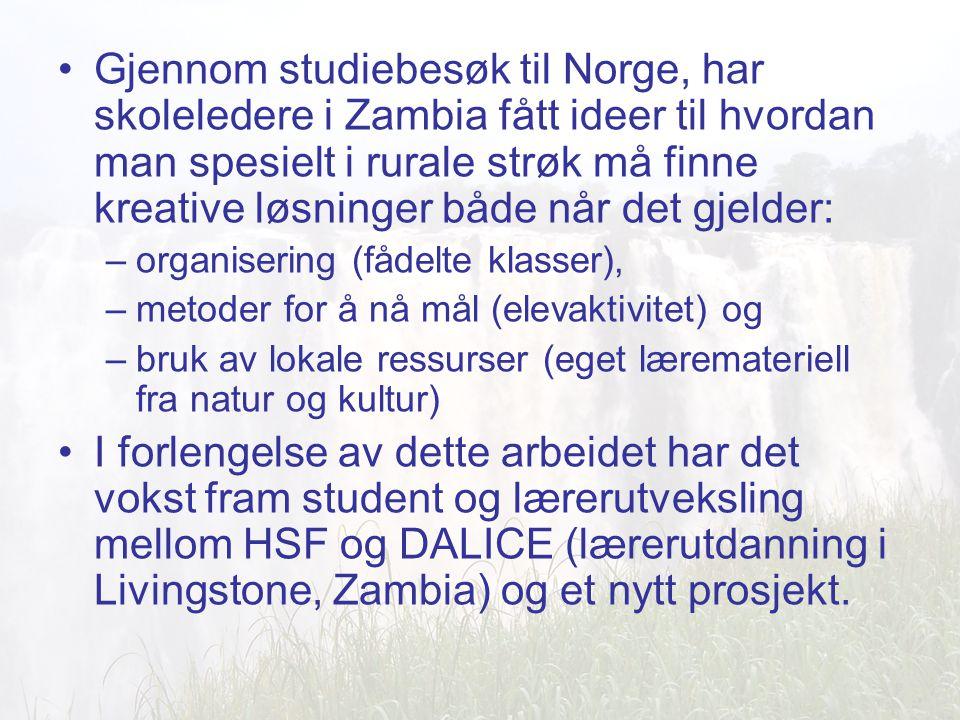 Gjennom studiebesøk til Norge, har skoleledere i Zambia fått ideer til hvordan man spesielt i rurale strøk må finne kreative løsninger både når det gjelder: –organisering (fådelte klasser), –metoder for å nå mål (elevaktivitet) og –bruk av lokale ressurser (eget læremateriell fra natur og kultur) I forlengelse av dette arbeidet har det vokst fram student og lærerutveksling mellom HSF og DALICE (lærerutdanning i Livingstone, Zambia) og et nytt prosjekt.