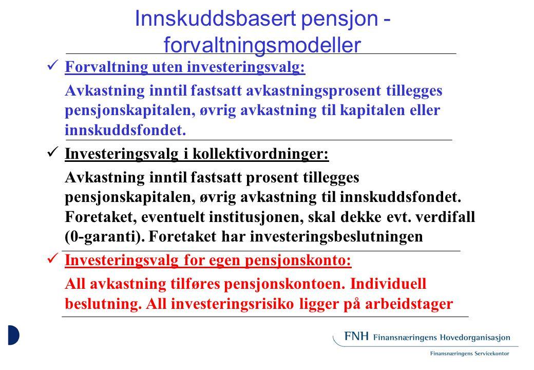 Innskuddsbasert pensjon - forvaltningsmodeller Forvaltning uten investeringsvalg: Avkastning inntil fastsatt avkastningsprosent tillegges pensjonskapitalen, øvrig avkastning til kapitalen eller innskuddsfondet.