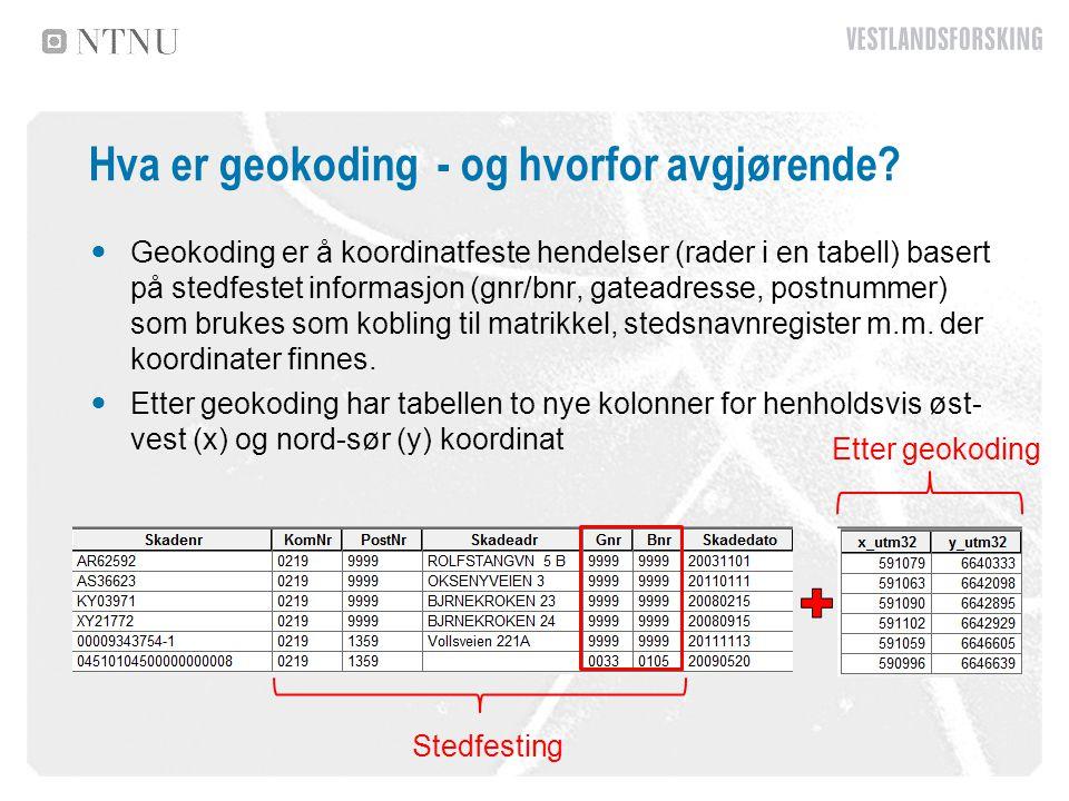 Hva er geokoding - og hvorfor avgjørende? Geokoding er å koordinatfeste hendelser (rader i en tabell) basert på stedfestet informasjon (gnr/bnr, gatea