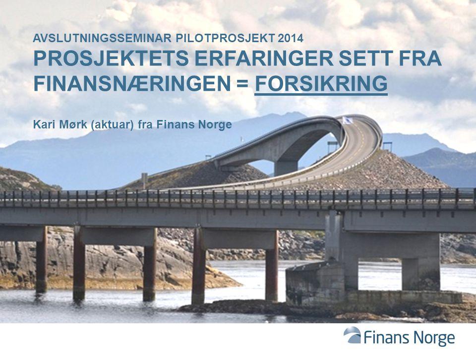 AVSLUTNINGSSEMINAR PILOTPROSJEKT 2014 PROSJEKTETS ERFARINGER SETT FRA FINANSNÆRINGEN = FORSIKRING Kari Mørk (aktuar) fra Finans Norge
