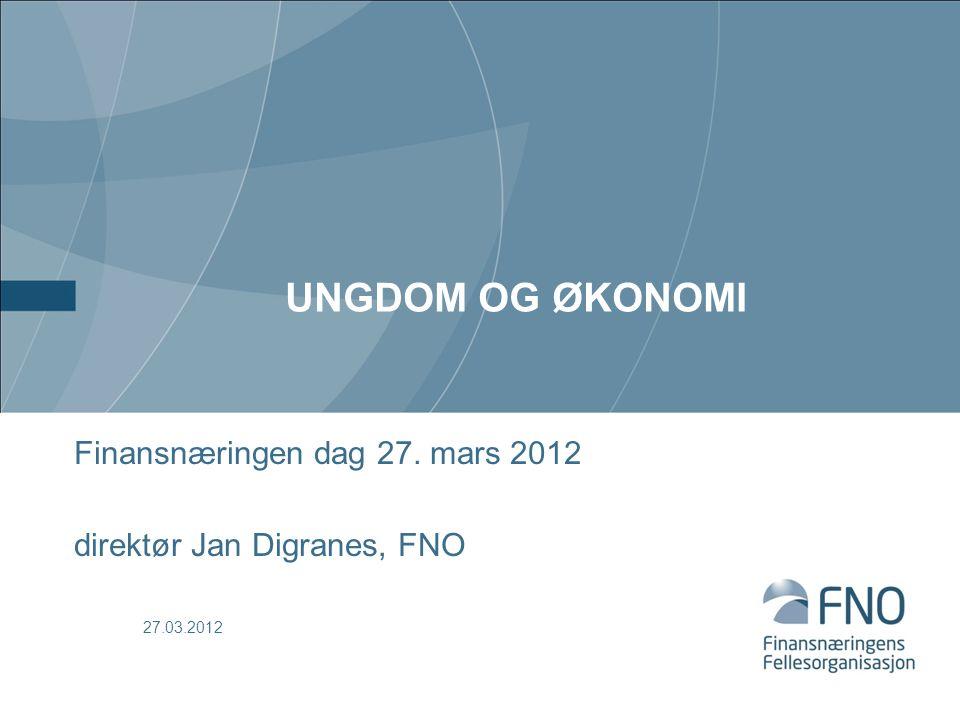 UNGDOM OG ØKONOMI Finansnæringen dag 27. mars 2012 direktør Jan Digranes, FNO 27.03.2012