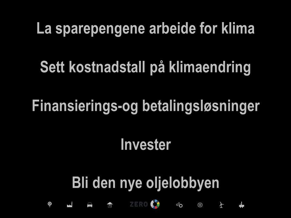 La sparepengene arbeide for klima Sett kostnadstall på klimaendring Finansierings-og betalingsløsninger Invester Bli den nye oljelobbyen