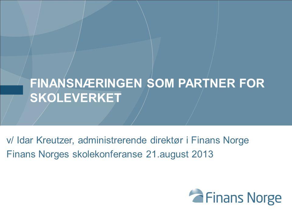 FINANSNÆRINGEN SOM PARTNER FOR SKOLEVERKET v/ Idar Kreutzer, administrerende direktør i Finans Norge Finans Norges skolekonferanse 21.august 2013