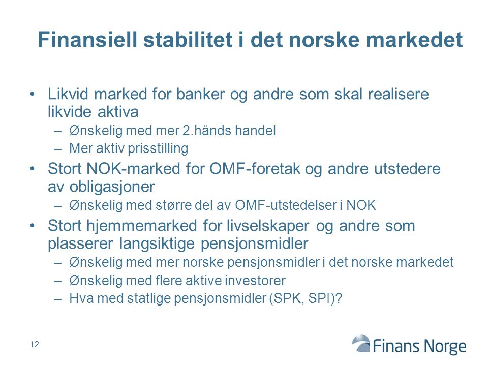Likvid marked for banker og andre som skal realisere likvide aktiva –Ønskelig med mer 2.hånds handel –Mer aktiv prisstilling Stort NOK-marked for OMF-