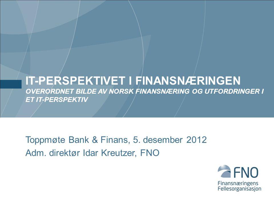IT-PERSPEKTIVET I FINANSNÆRINGEN OVERORDNET BILDE AV NORSK FINANSNÆRING OG UTFORDRINGER I ET IT-PERSPEKTIV Toppmøte Bank & Finans, 5.