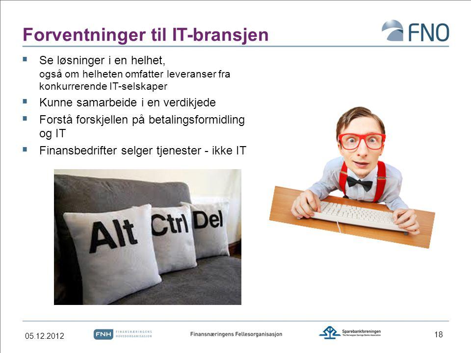 Forventninger til IT-bransjen  Se løsninger i en helhet, også om helheten omfatter leveranser fra konkurrerende IT-selskaper  Kunne samarbeide i en verdikjede  Forstå forskjellen på betalingsformidling og IT  Finansbedrifter selger tjenester - ikke IT 18 05.12.2012