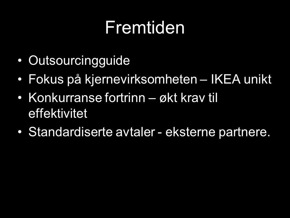Fremtiden Outsourcingguide Fokus på kjernevirksomheten – IKEA unikt Konkurranse fortrinn – økt krav til effektivitet Standardiserte avtaler - eksterne partnere.