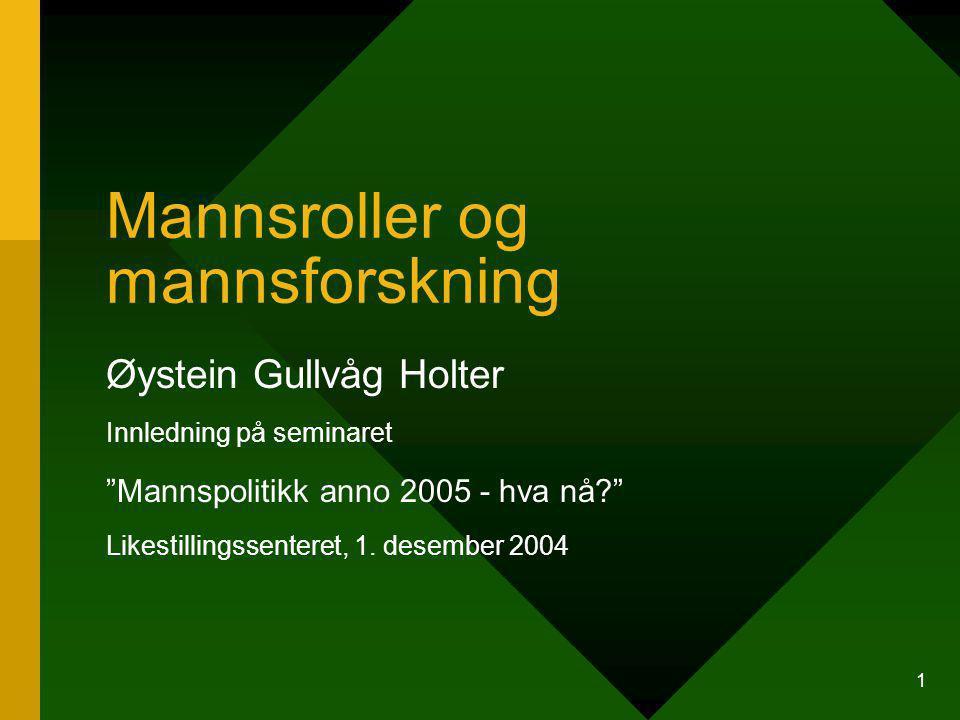 1 Mannsroller og mannsforskning Øystein Gullvåg Holter Innledning på seminaret Mannspolitikk anno 2005 - hva nå? Likestillingssenteret, 1.