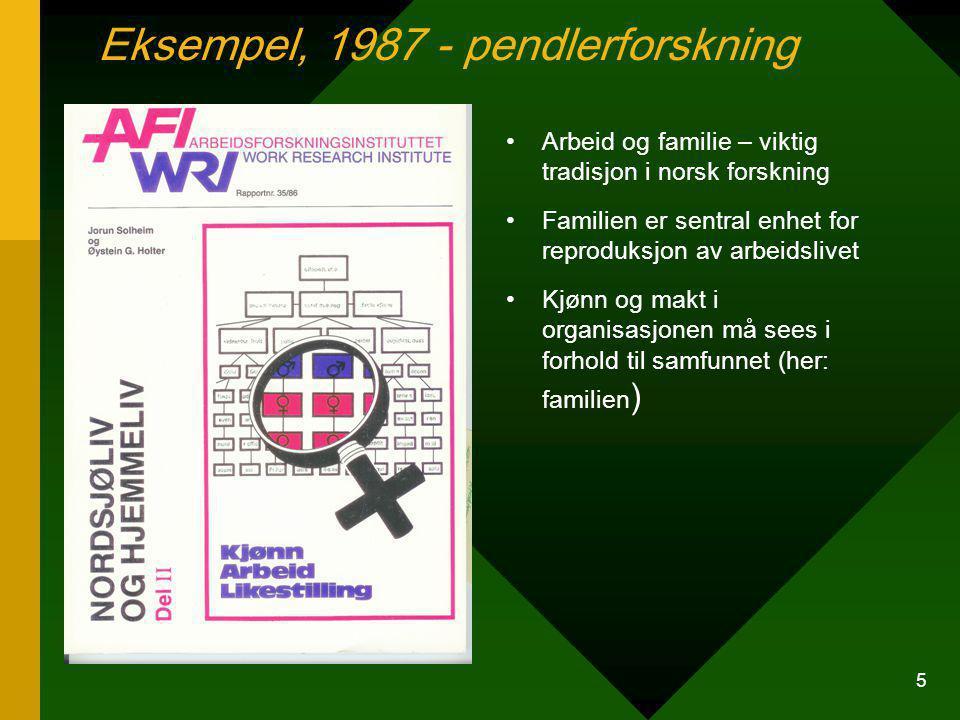 5 Arbeid og familie – viktig tradisjon i norsk forskning Familien er sentral enhet for reproduksjon av arbeidslivet Kjønn og makt i organisasjonen må sees i forhold til samfunnet (her: familien ) Eksempel, 1987 - pendlerforskning