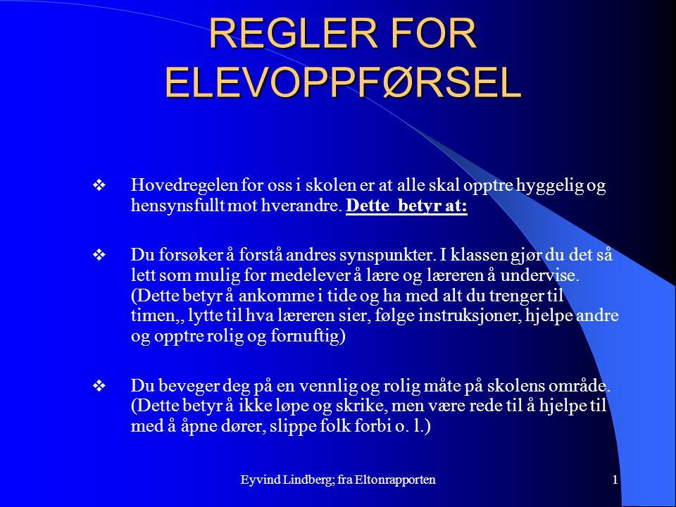 Eyvind Lindberg; fra Eltonrapporten1 REGLER FOR ELEVOPPFØRSEL  Hovedregelen for oss i skolen er at alle skal opptre hyggelig og hensynsfullt mot hver