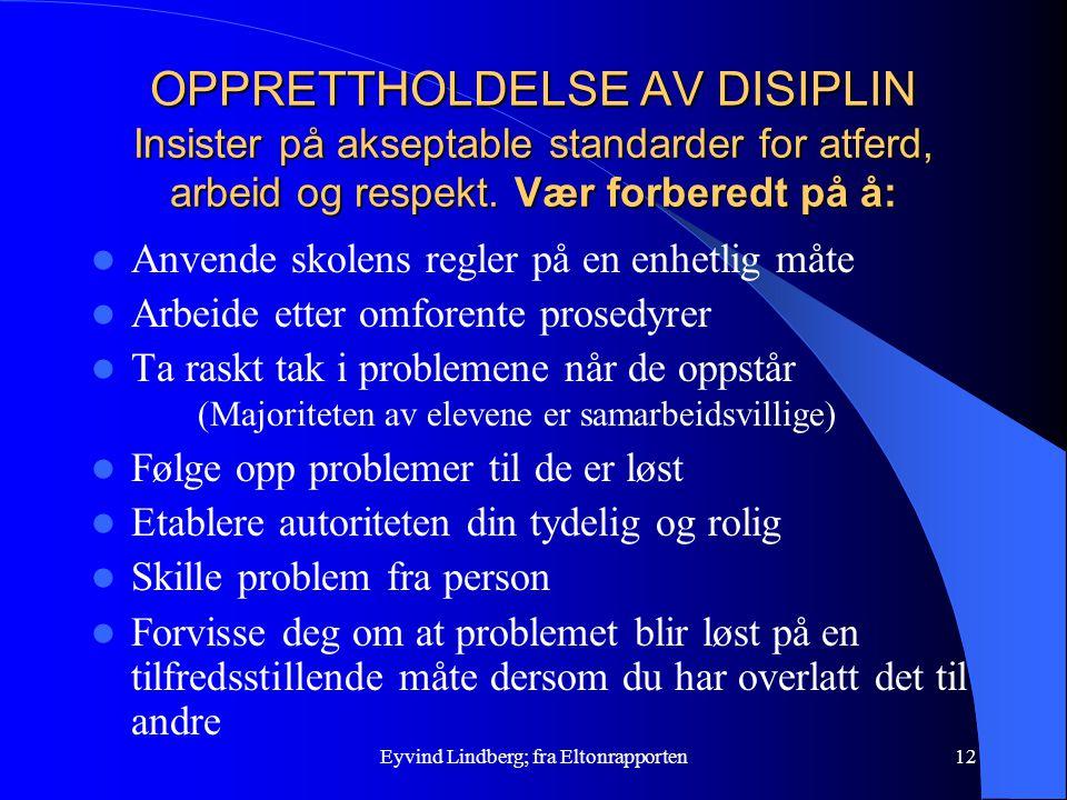 Eyvind Lindberg; fra Eltonrapporten12 OPPRETTHOLDELSE AV DISIPLIN Insister på akseptable standarder for atferd, arbeid og respekt. Vær forberedt på å: